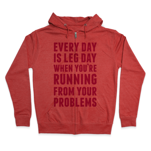 Every Day Is Leg Day When You're Running From Problems Zip Hoodie