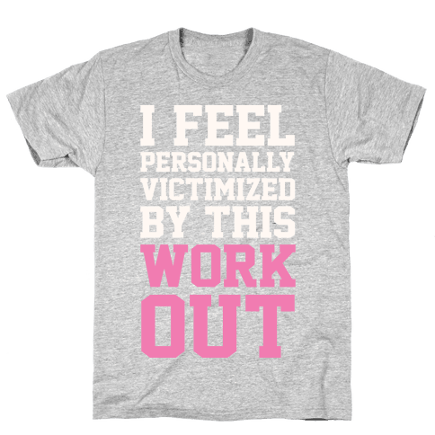 I Feel Personally Victimized By This Workout Mens T-Shirt