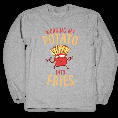 Working My Potato Into Fries Long Sleeve T-Shirt
