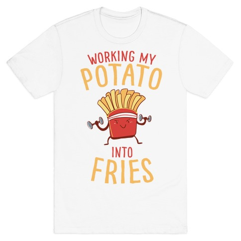 Working My Potato Into Fries T-Shirt