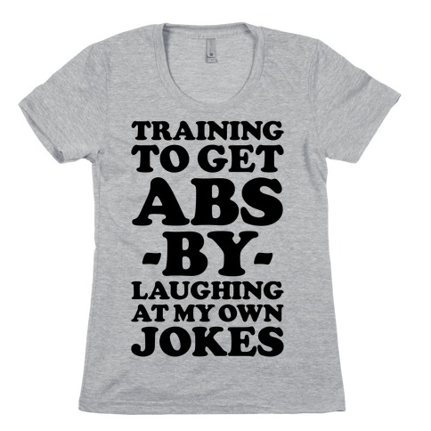 Training To Get Abs By Laughing At My Own Jokes Womens T-Shirt