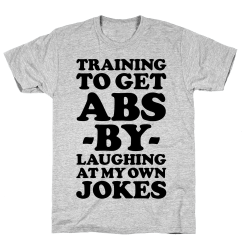 Training To Get Abs By Laughing At My Own Jokes Mens T-Shirt