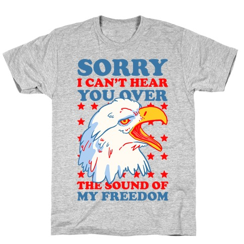Sorry I Can't Hear You Over The Sound Of My Freedom T-Shirt