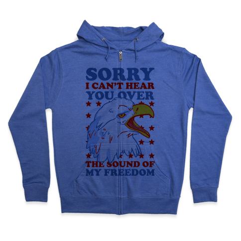 Sorry I Can't Hear You Over The Sound Of My Freedom Zip Hoodie