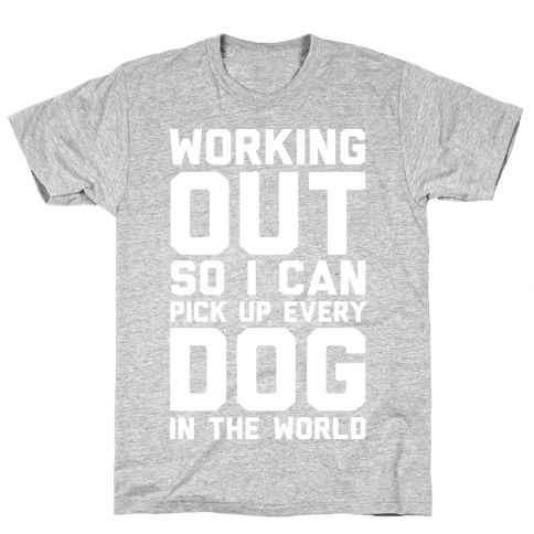 Working Out So I Can Pick Up Every Dog In The World Mens T-Shirt