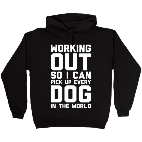 Working Out So I Can Pick Up Every Dog In The World Hooded Sweatshirt