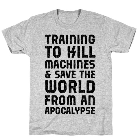 Training To Kill Machines & Save The World From An Apocalypse T-Shirt