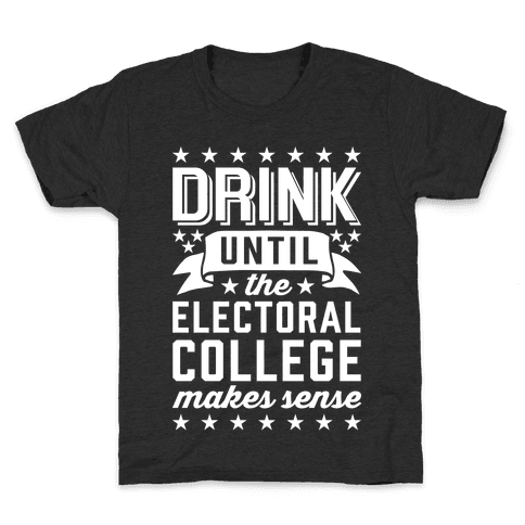 Drink Until The Electoral College Makes Sense Kids T-Shirt