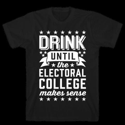 Drink Until The Electoral College Makes Sense Mens/Unisex T-Shirt