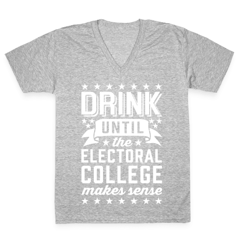 Drink Until The Electoral College Makes Sense V-Neck Tee Shirt