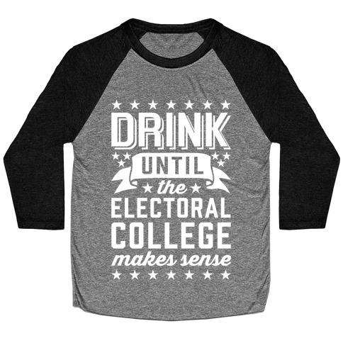 Drink Until The Electoral College Makes Sense Baseball Tee