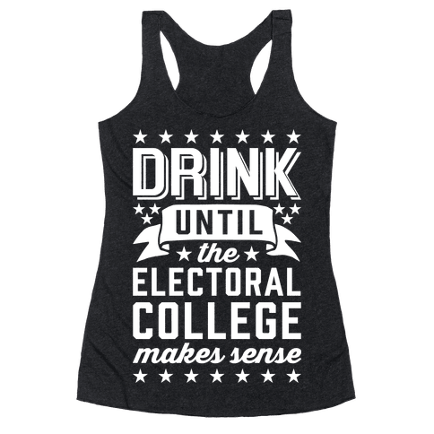 Drink Until The Electoral College Makes Sense Racerback Tank Top