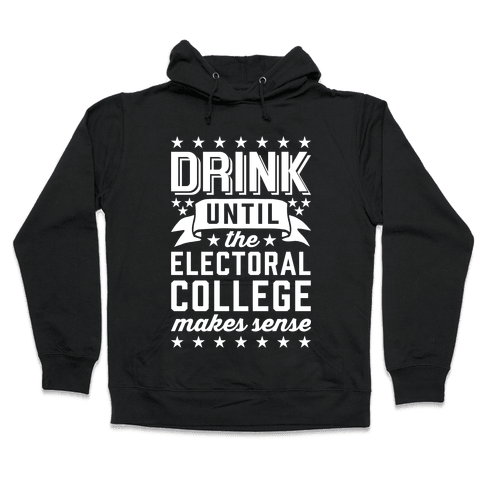 Drink Until The Electoral College Makes Sense Hooded Sweatshirt