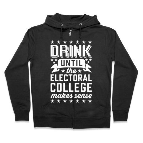 Drink Until The Electoral College Makes Sense Zip Hoodie