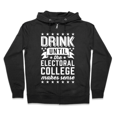 Drink Until The Electoral College Makes Sense Zip Hoodie
