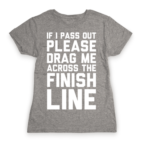 IF I PASS OUT PLEASE DRAG ME ACROSS THE FINISH LINE Womens T-Shirt