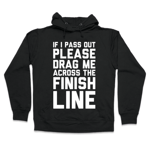 IF I PASS OUT PLEASE DRAG ME ACROSS THE FINISH LINE Hooded Sweatshirt