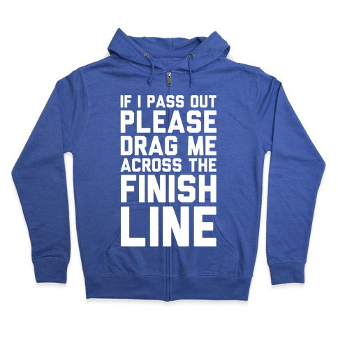 IF I PASS OUT PLEASE DRAG ME ACROSS THE FINISH LINE Zip Hoodie
