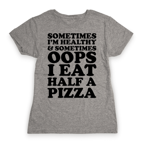 Sometimes I'm Healthy & Sometimes Oops I Eat Half A Pizza Womens T-Shirt