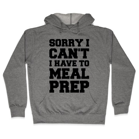 Sorry I Can't I Have To Meal Prep Hooded Sweatshirt
