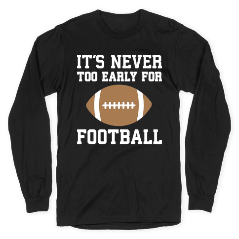 It's Never Too Early For Football Long Sleeve T-Shirt