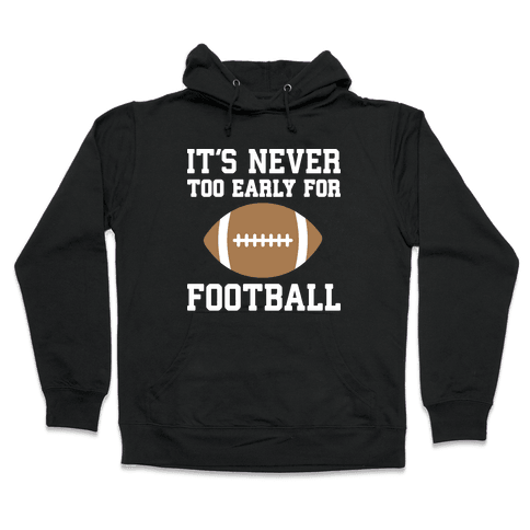 It's Never Too Early For Football Hooded Sweatshirt