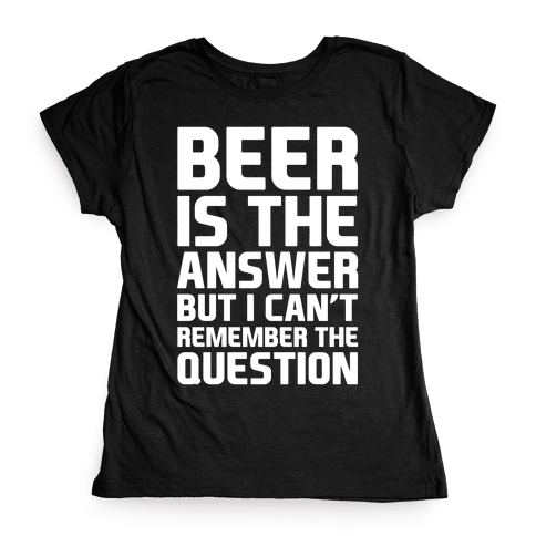 Beer Is The Answer Womens T-Shirt