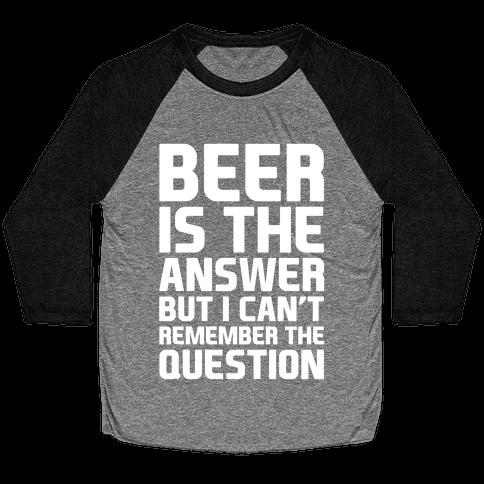 Beer Is The Answer Baseball Tee