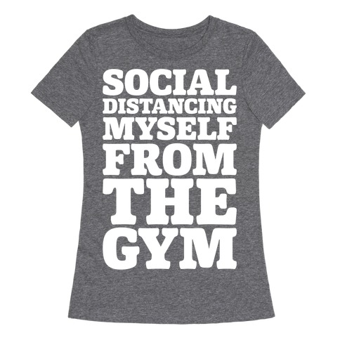 Social Distancing Myself From The Gym White Print Womens T-Shirt