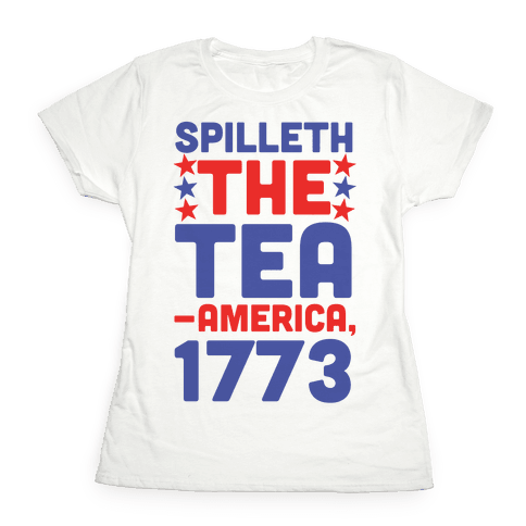 Spilleth the Tea - America, 1773 Womens T-Shirt