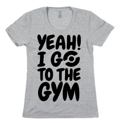 Yeah I Go To The Gym Womens T-Shirt