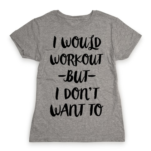 I Would Workout But I Don't Want To Womens T-Shirt