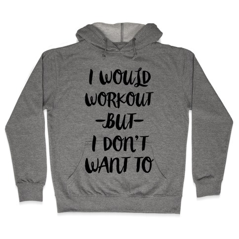 I Would Workout But I Don't Want To Hooded Sweatshirt