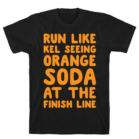 Run Like Kel Seeing Orange Soda At The Finish Line T-Shirt
