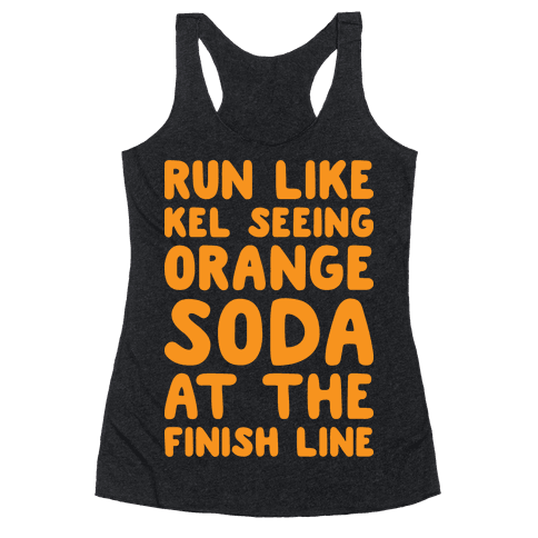 Run Like Kel Seeing Orange Soda At The Finish Line Racerback Tank Top