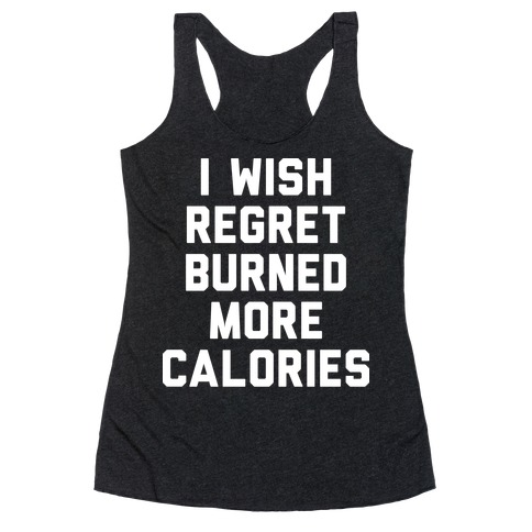 I Wish Regret Burned More Calories Racerback Tank Top