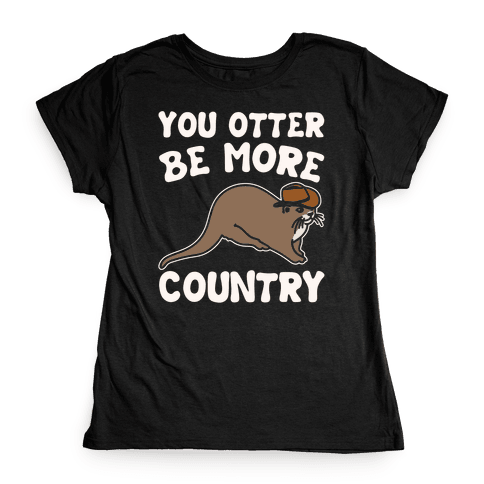 You Otter Be More Country Otter Parody White Print Womens T-Shirt