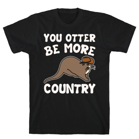 You Otter Be More Country Otter Parody White Print T-Shirt