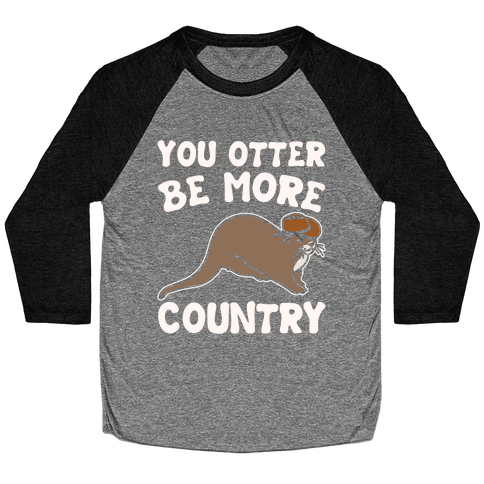 You Otter Be More Country Otter Parody White Print Baseball Tee