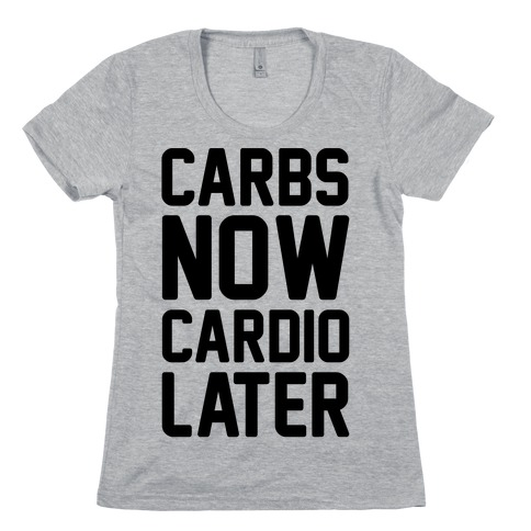 Carbs Now Cardio Later Womens T-Shirt