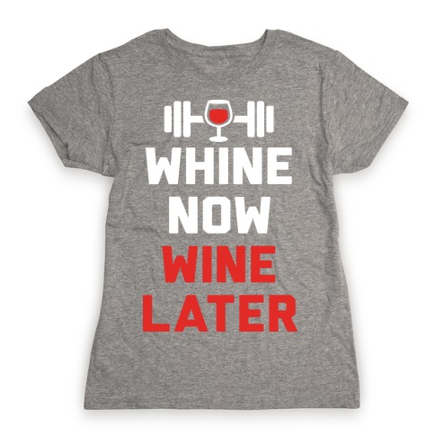 Whine Now Wine Later Womens T-Shirt