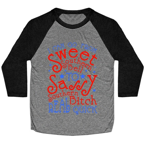 I can Go From Sweet Southern Bell to Sassy Southern Bitch Real Quick Baseball Tee