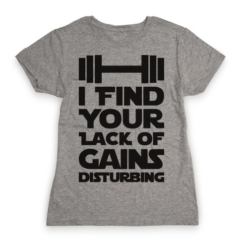 I Find Your Lack Of Gains Disturbing Womens T-Shirt
