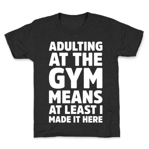 Adulting At The Gym Means At Least I Made It Here White Print Kids T-Shirt
