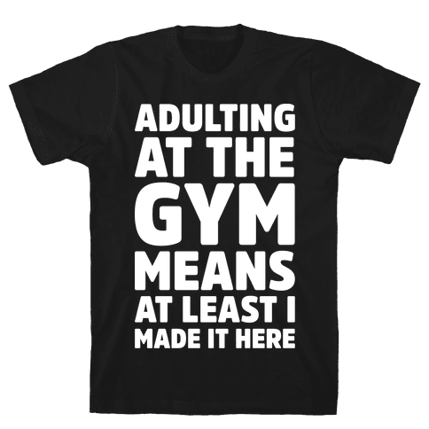 Adulting At The Gym Means At Least I Made It Here White Print Mens/Unisex T-Shirt