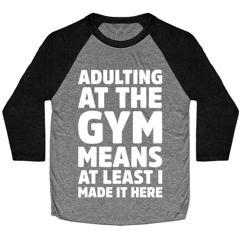 Adulting At The Gym Means At Least I Made It Here White Print Baseball Tee