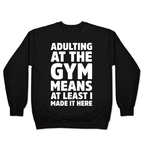Adulting At The Gym Means At Least I Made It Here White Print Pullover