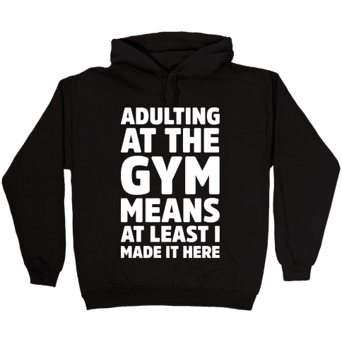 Adulting At The Gym Means At Least I Made It Here White Print Hooded Sweatshirt