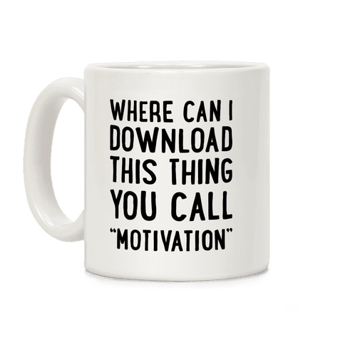 "Where Can I Download This Thing You Call ""Motivation"" Coffee Mug"