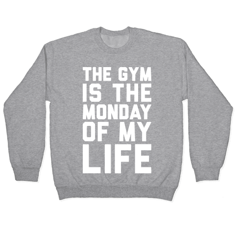 The Gym Is The Monday Of My Life Pullover